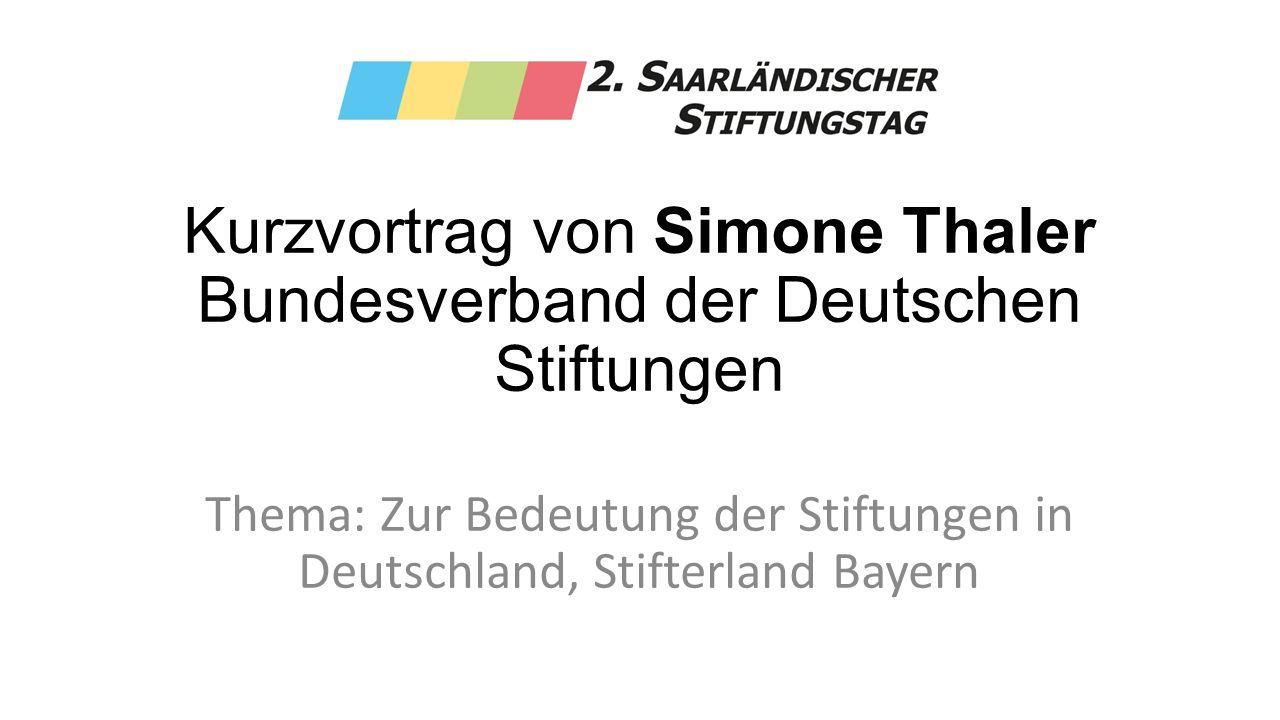 Kurzvortrag von Simone Thaler Bundesverband der Deutschen Stiftungen Thema: Zur Bedeutung der Stiftungen in Deutschland, Stifterland Bayern