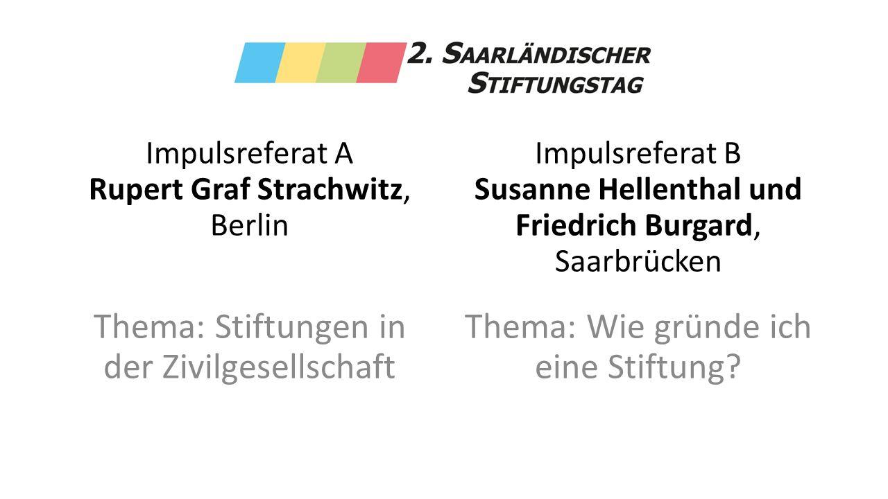 Impulsreferat A Rupert Graf Strachwitz, Berlin Thema: Stiftungen in der Zivilgesellschaft Impulsreferat B Susanne Hellenthal und Friedrich Burgard, Saarbrücken Thema: Wie gründe ich eine Stiftung?