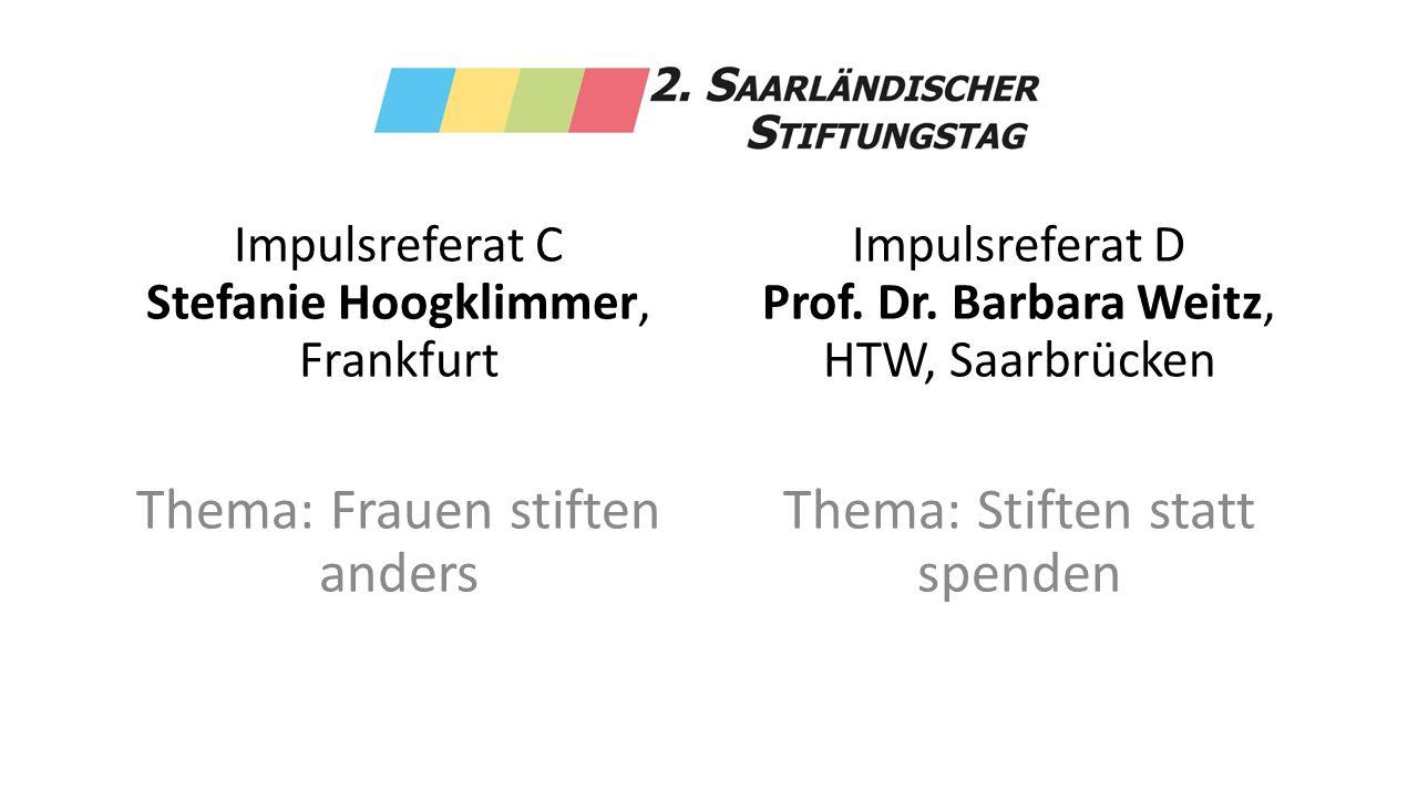 Impulsreferat C Stefanie Hoogklimmer, Frankfurt Thema: Frauen stiften anders Impulsreferat D Prof. Dr. Barbara Weitz, HTW, Saarbrücken Thema: Stiften