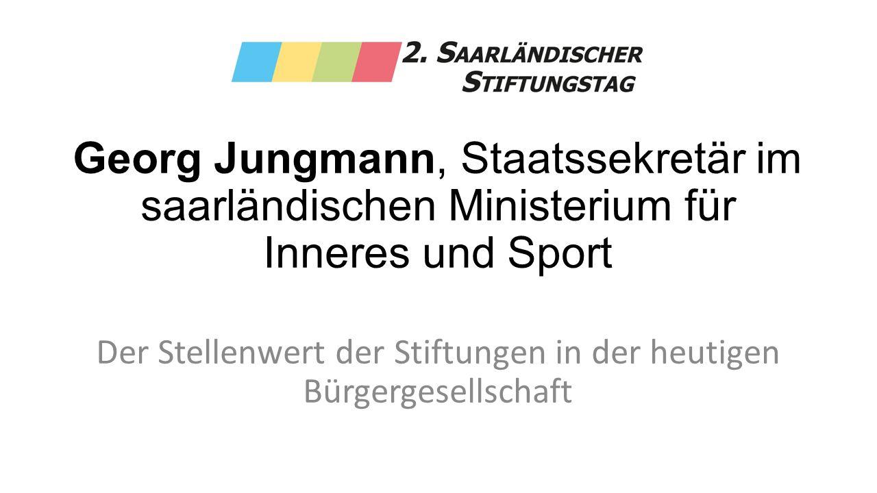 Georg Jungmann, Staatssekretär im saarländischen Ministerium für Inneres und Sport Der Stellenwert der Stiftungen in der heutigen Bürgergesellschaft