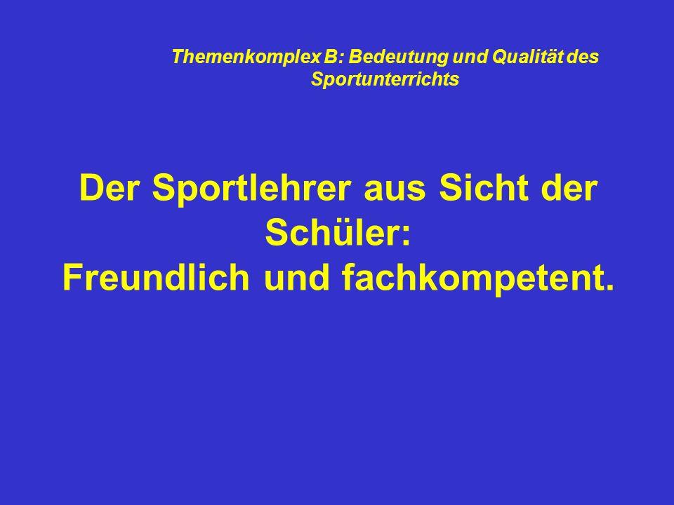 Der Sportlehrer aus Sicht der Schüler: Freundlich und fachkompetent. Themenkomplex B: Bedeutung und Qualität des Sportunterrichts
