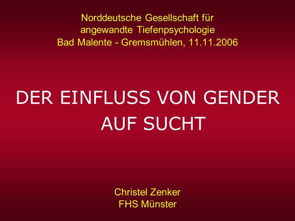 Norddeutsche Gesellschaft für angewandte Tiefenpsychologie Bad Malente - Gremsmühlen, 11.11.2006 DER EINFLUSS VON GENDER AUF SUCHT Christel Zenker FHS