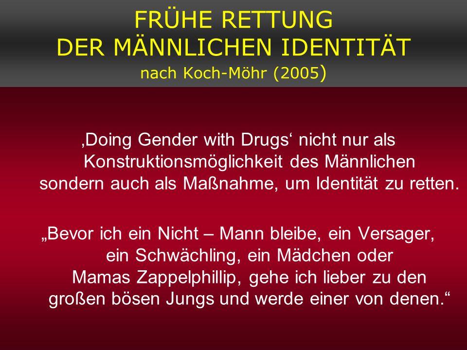FRÜHE RETTUNG DER MÄNNLICHEN IDENTITÄT nach Koch-Möhr (2005 ) Doing Gender with Drugs nicht nur als Konstruktionsmöglichkeit des Männlichen sondern au