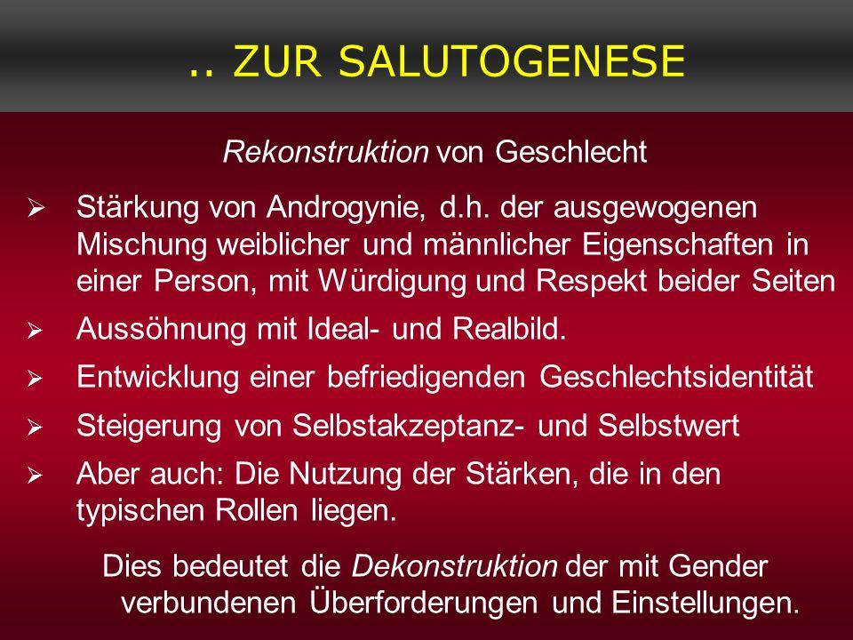.. ZUR SALUTOGENESE Rekonstruktion von Geschlecht Stärkung von Androgynie, d.h. der ausgewogenen Mischung weiblicher und männlicher Eigenschaften in e