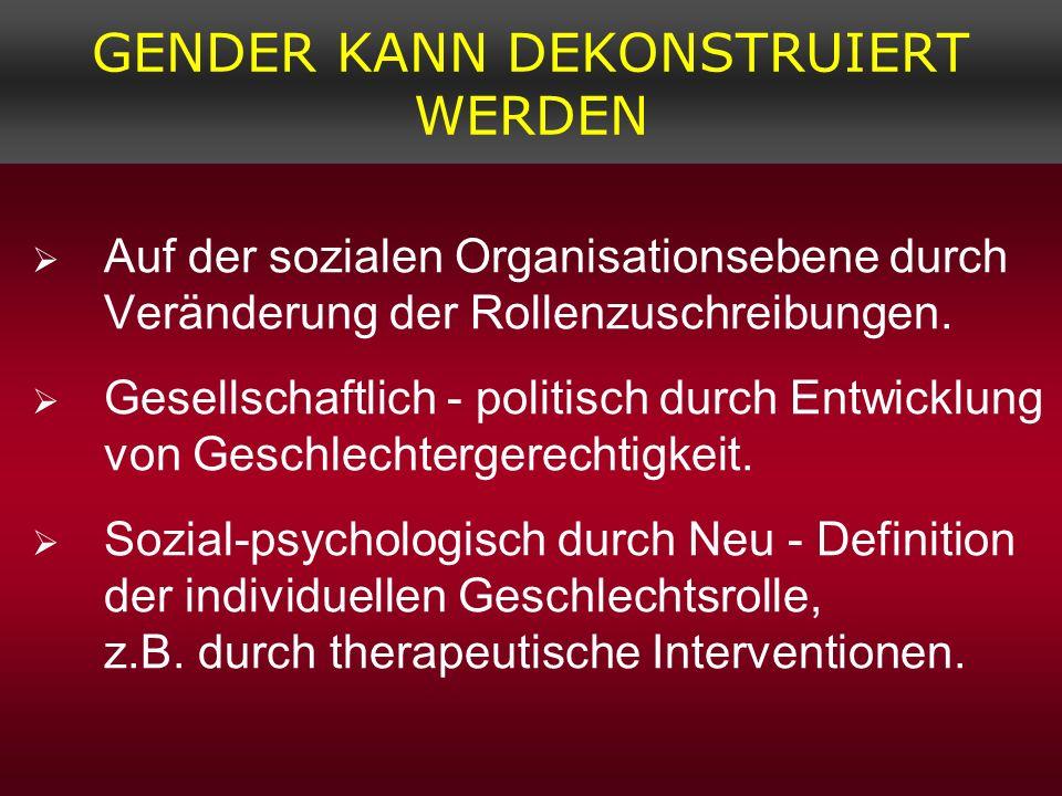 GENDER KANN DEKONSTRUIERT WERDEN Auf der sozialen Organisationsebene durch Veränderung der Rollenzuschreibungen. Gesellschaftlich - politisch durch En