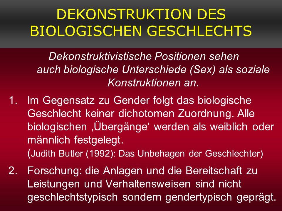 DEKONSTRUKTION DES BIOLOGISCHEN GESCHLECHTS Dekonstruktivistische Positionen sehen auch biologische Unterschiede (Sex) als soziale Konstruktionen an.