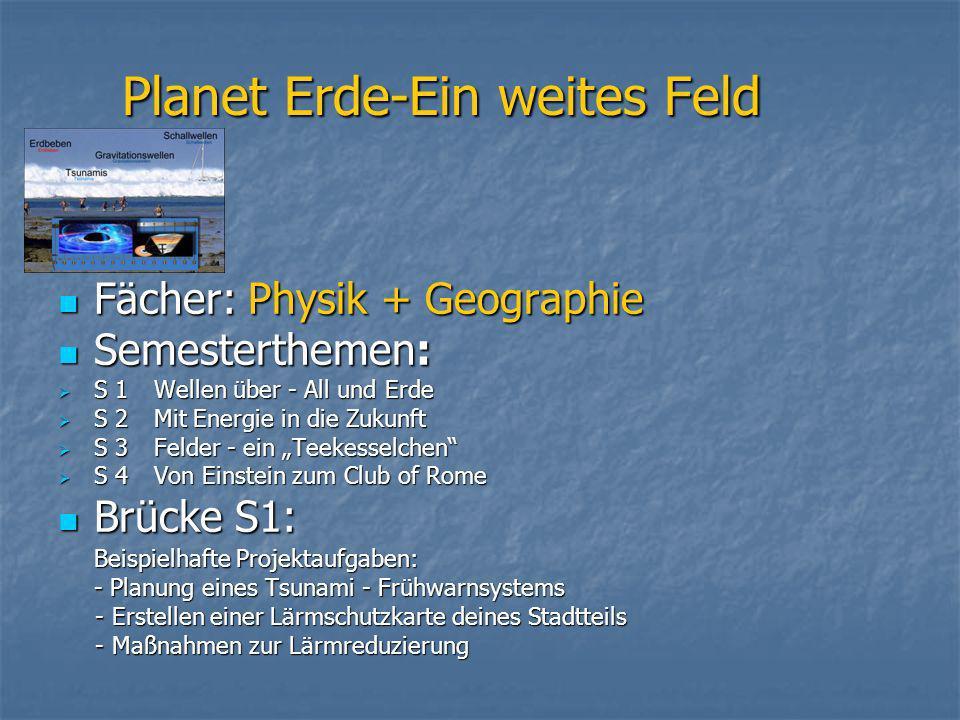 Planet Erde-Ein weites Feld Fächer: Physik + Geographie Fächer: Physik + Geographie Semesterthemen: Semesterthemen: S 1Wellen über - All und Erde S 1W