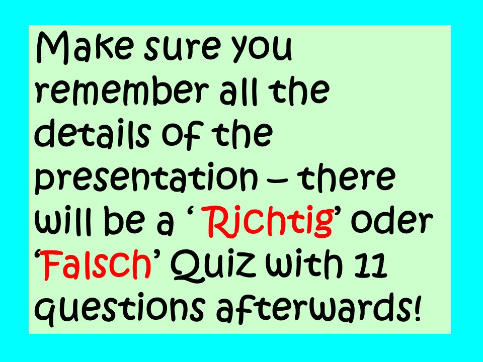 Make sure you remember all the details of the presentation – there will be a Richtig oderFalsch Quiz with 11 questions afterwards!