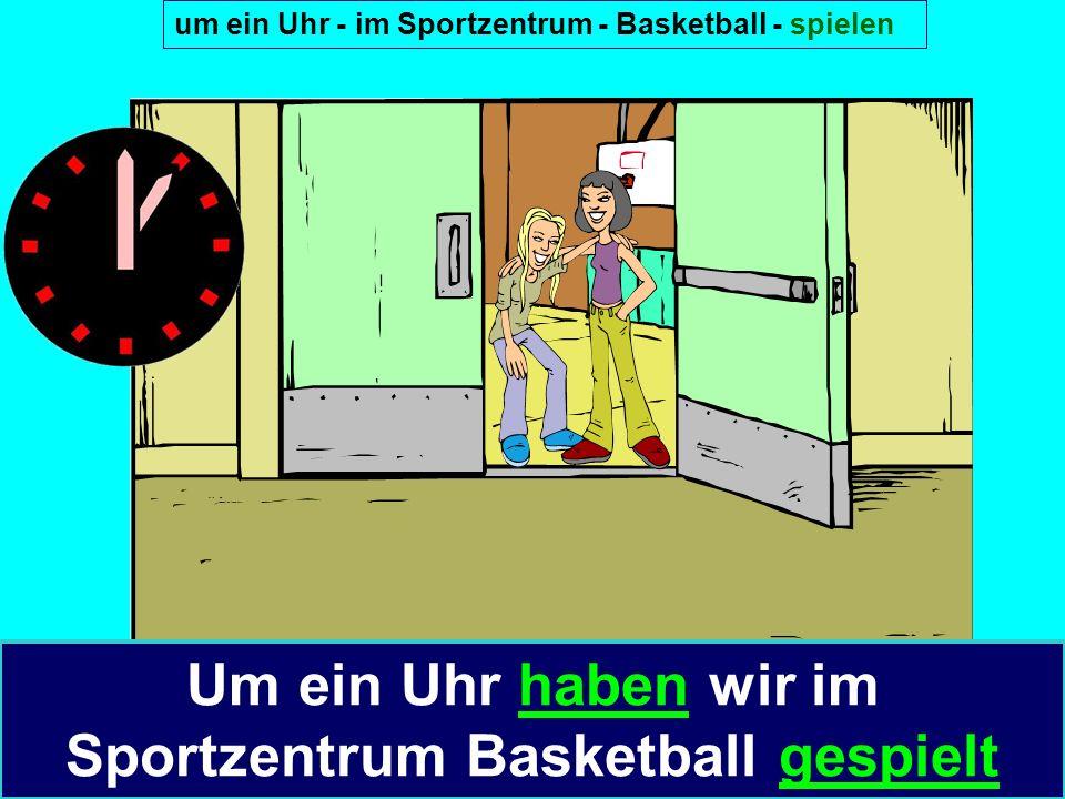 um ein Uhr - im Sportzentrum - Basketball - spielen Um ein Uhr haben wir im Sportzentrum Basketball gespielt