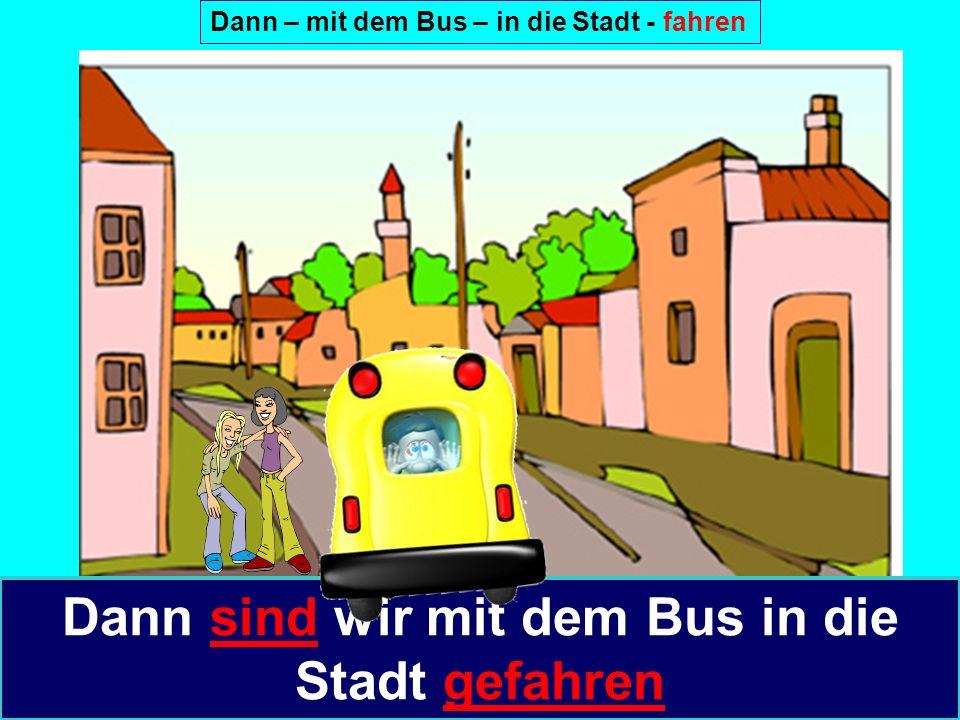 Dann – mit dem Bus – in die Stadt - fahren Dann sind wir mit dem Bus in die Stadt gefahren
