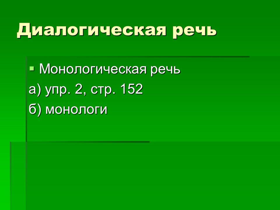 Диалогическая речь Монологическая речь Монологическая речь а) упр. 2, стр. 152 б) монологи