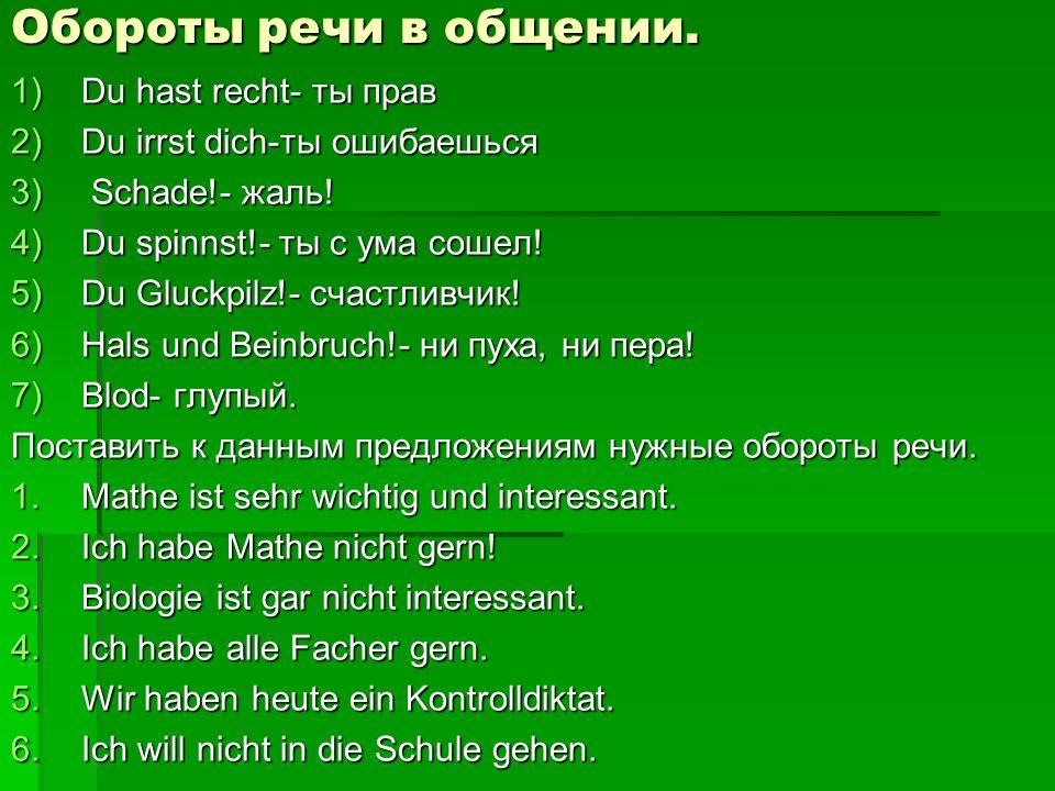 Обороты речи в общении. 1)Du hast recht- ты прав 2)Du irrst dich-ты ошибаешься 3) Schade!- жаль! 4)Du spinnst!- ты с ума сошел! 5)Du Gluckpilz!- счаст