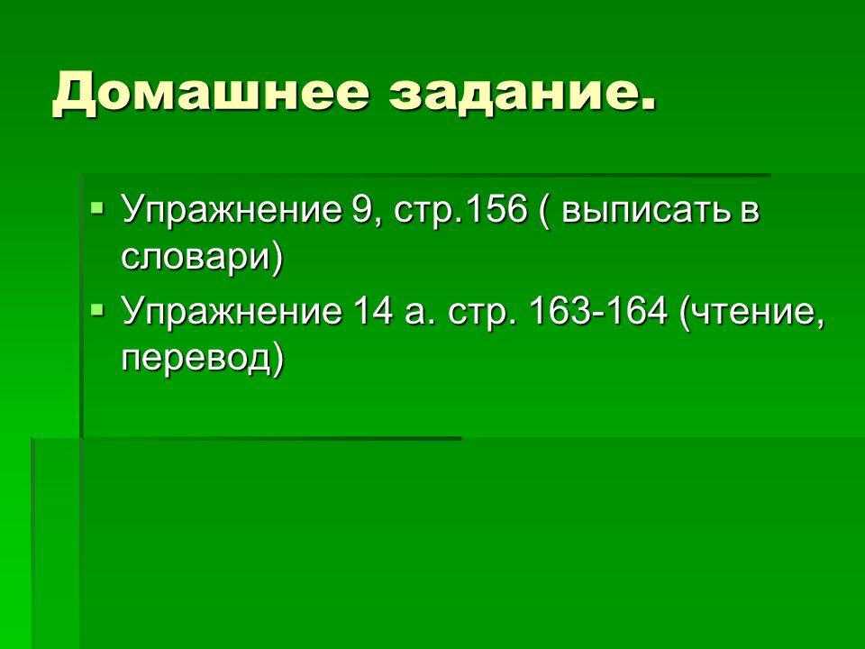 Домашнее задание. Упражнение 9, стр.156 ( выписать в словари) Упражнение 9, стр.156 ( выписать в словари) Упражнение 14 а. стр. 163-164 (чтение, перев