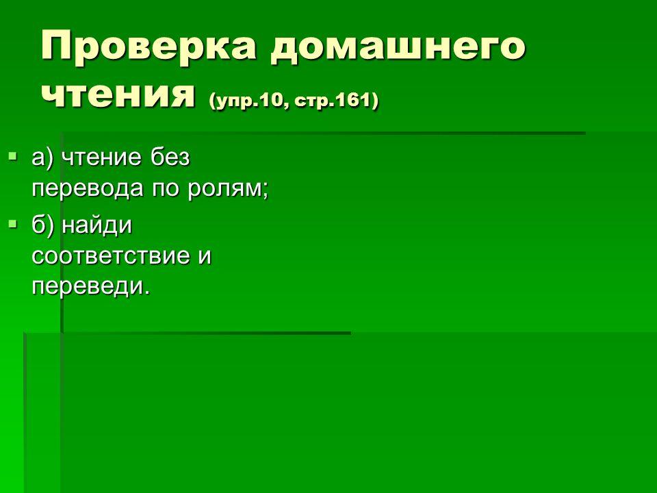 Проверка домашнего чтения (упр.10, стр.161) а) чтение без перевода по ролям; а) чтение без перевода по ролям; б) найди соответствие и переведи. б) най