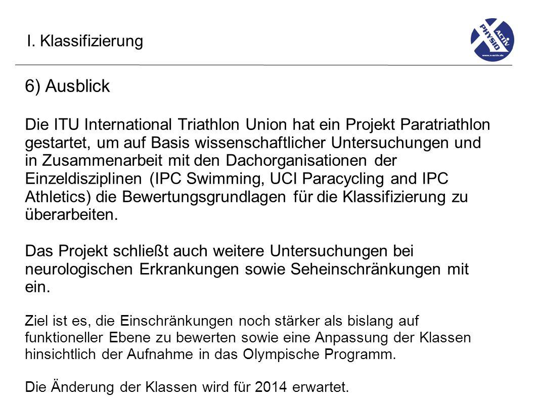 I. Klassifizierung 6) Ausblick Die ITU International Triathlon Union hat ein Projekt Paratriathlon gestartet, um auf Basis wissenschaftlicher Untersuc