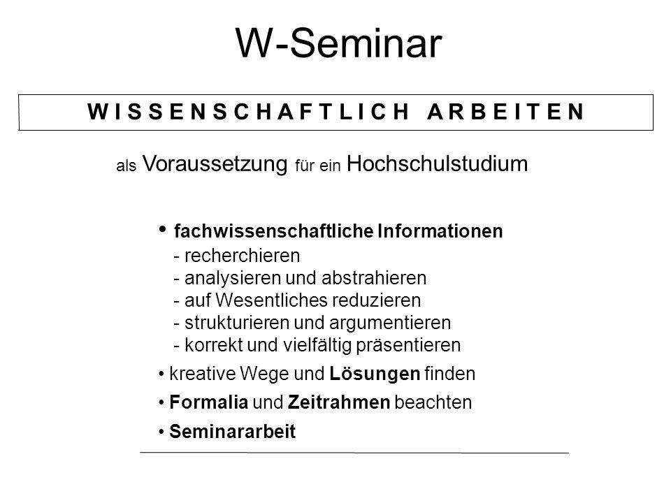 W-Seminar W I S S E N S C H A F T L I C H A R B E I T E N fachwissenschaftliche Informationen - recherchieren - analysieren und abstrahieren - auf Wesentliches reduzieren - strukturieren und argumentieren - korrekt und vielfältig präsentieren kreative Wege und Lösungen finden Formalia und Zeitrahmen beachten Seminararbeit als Voraussetzung für ein Hochschulstudium