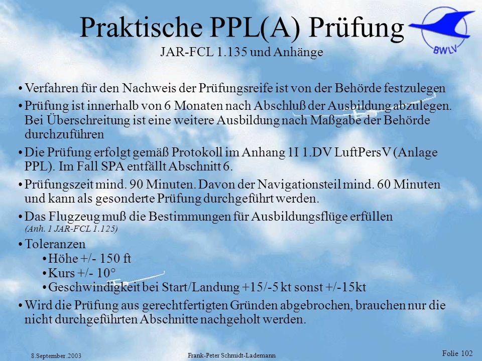 Folie 102 8.September.2003 Frank-Peter Schmidt-Lademann Praktische PPL(A) Prüfung JAR-FCL 1.135 und Anhänge Verfahren für den Nachweis der Prüfungsrei