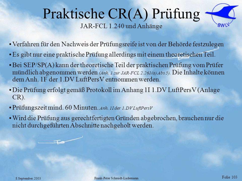 Folie 103 8.September.2003 Frank-Peter Schmidt-Lademann Praktische CR(A) Prüfung JAR-FCL 1.240 und Anhänge Verfahren für den Nachweis der Prüfungsreif