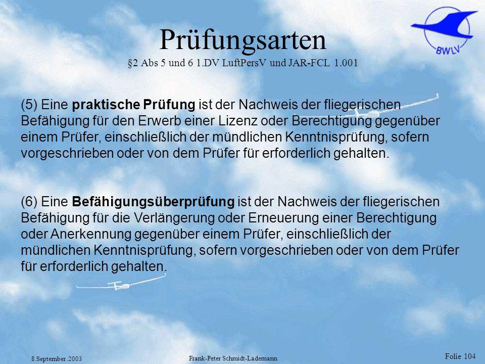 Folie 104 8.September.2003 Frank-Peter Schmidt-Lademann Prüfungsarten §2 Abs 5 und 6 1.DV LuftPersV und JAR-FCL 1.001 (5) Eine praktische Prüfung ist