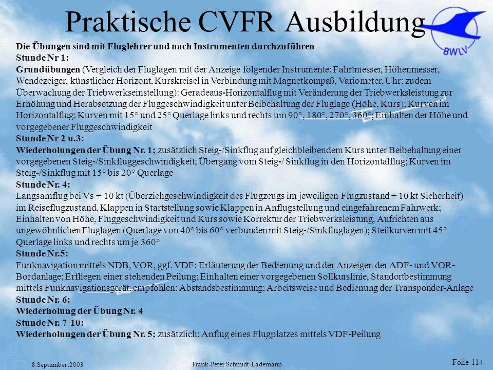Folie 114 8.September.2003 Frank-Peter Schmidt-Lademann Praktische CVFR Ausbildung Die Übungen sind mit Fluglehrer und nach Instrumenten durchzuführen
