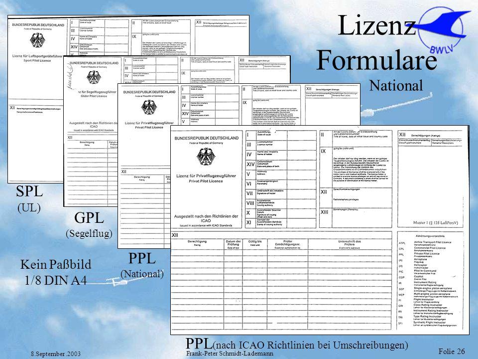 Folie 26 8.September.2003 Frank-Peter Schmidt-Lademann Lizenz Formulare National SPL (UL) GPL (Segelflug) PPL (National) PPL (nach ICAO Richtlinien be