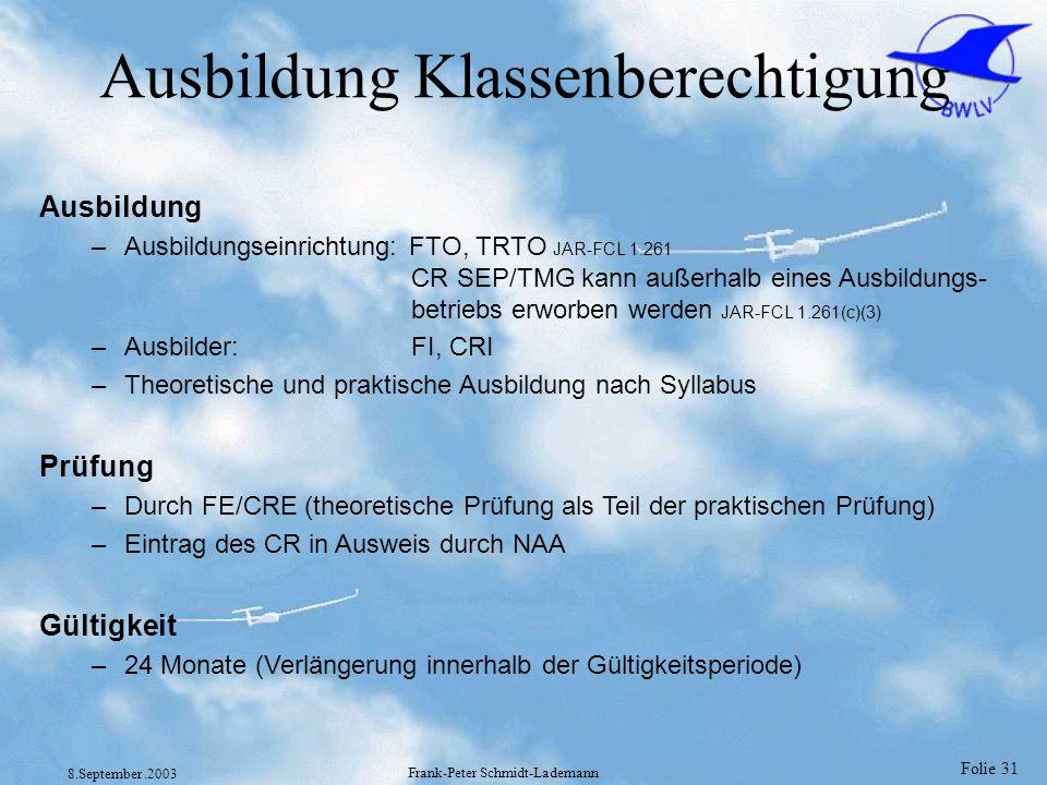 Folie 31 8.September.2003 Frank-Peter Schmidt-Lademann Ausbildung Klassenberechtigung Ausbildung –Ausbildungseinrichtung: FTO, TRTO JAR-FCL 1.261 CR S