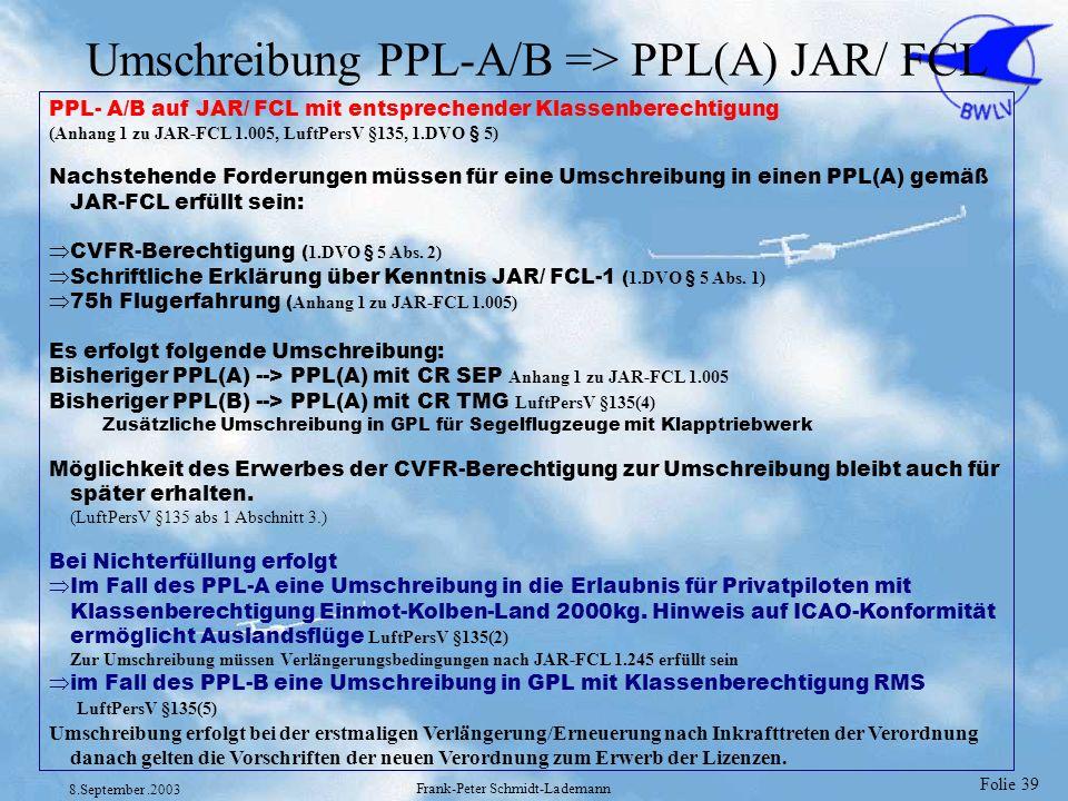 Folie 39 8.September.2003 Frank-Peter Schmidt-Lademann Umschreibung PPL-A/B => PPL(A) JAR/ FCL PPL- A/B auf JAR/ FCL mit entsprechender Klassenberecht