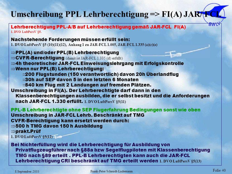 Folie 40 8.September.2003 Frank-Peter Schmidt-Lademann Umschreibung PPL Lehrberechtigung => FI(A) JAR/ FCL Lehrberechtigung PPL-A/B auf Lehrberechtigu