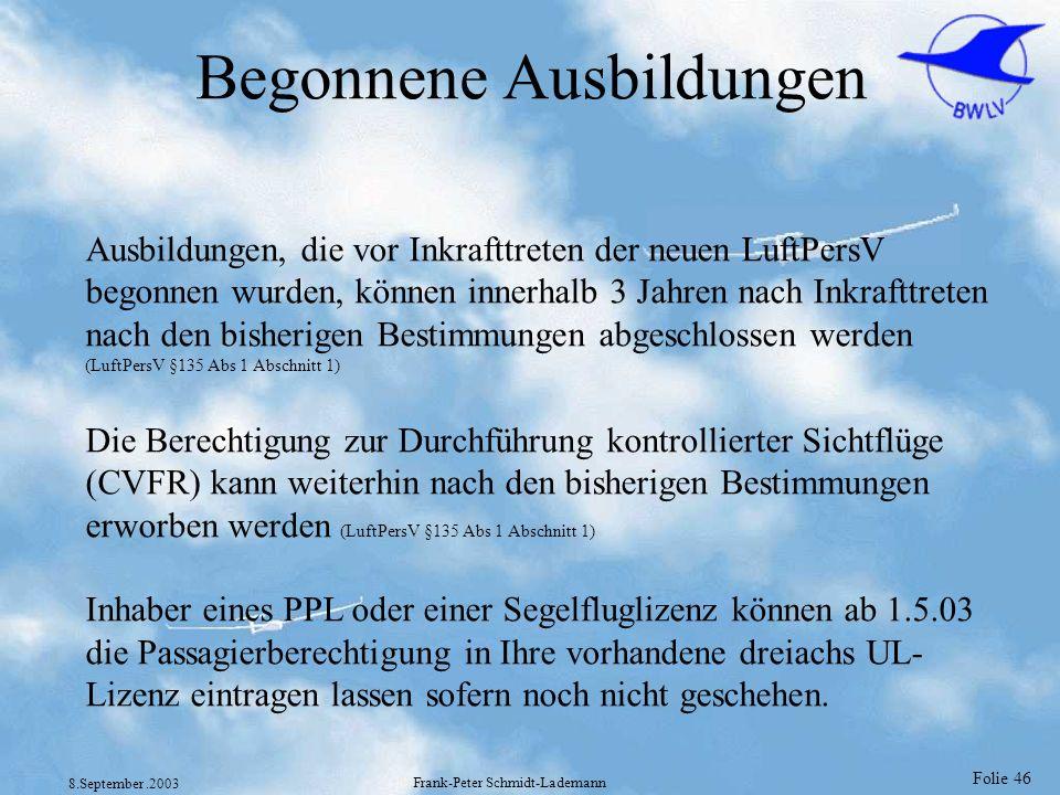 Folie 46 8.September.2003 Frank-Peter Schmidt-Lademann Begonnene Ausbildungen Ausbildungen, die vor Inkrafttreten der neuen LuftPersV begonnen wurden,