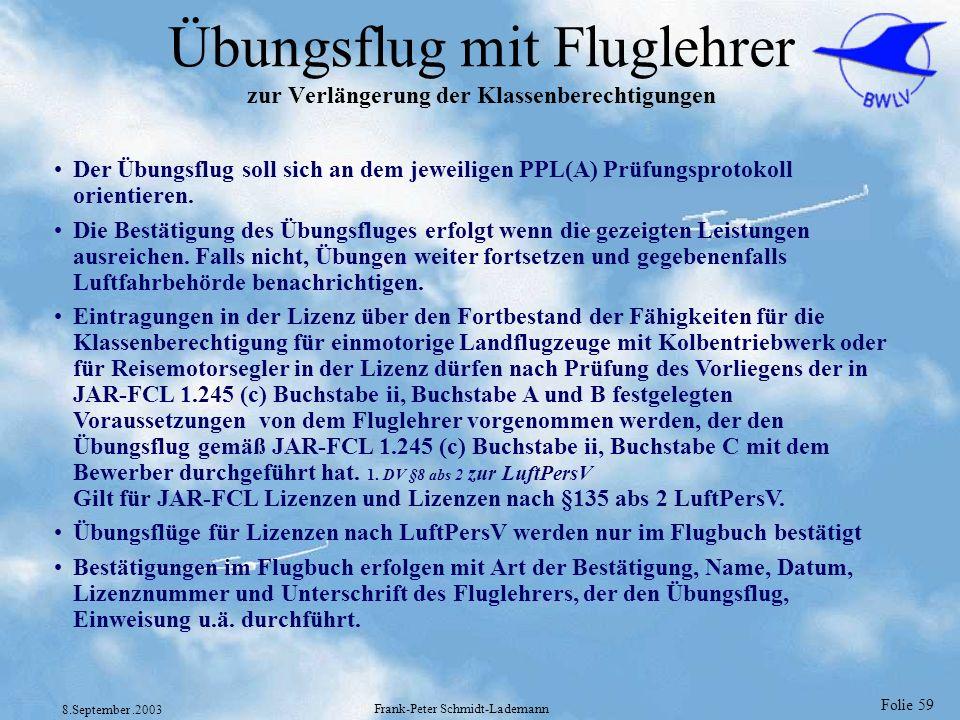 Folie 59 8.September.2003 Frank-Peter Schmidt-Lademann Übungsflug mit Fluglehrer zur Verlängerung der Klassenberechtigungen Der Übungsflug soll sich a