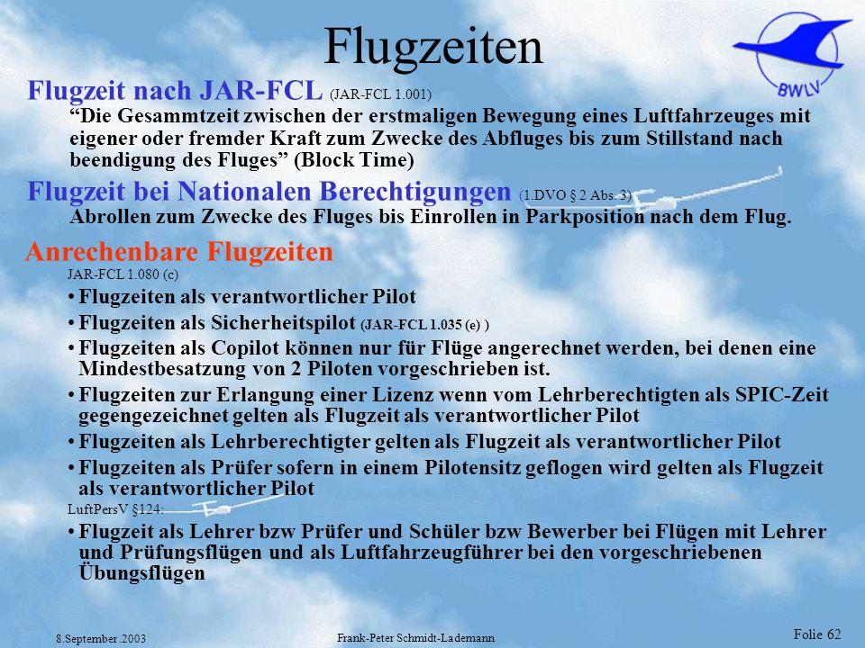 Folie 62 8.September.2003 Frank-Peter Schmidt-Lademann Flugzeiten Anrechenbare Flugzeiten JAR-FCL 1.080 (c) Flugzeiten als verantwortlicher Pilot Flug