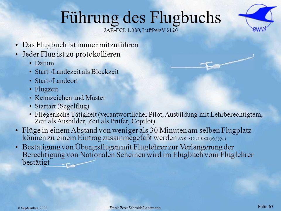 Folie 63 8.September.2003 Frank-Peter Schmidt-Lademann Führung des Flugbuchs JAR-FCL 1.080, LuftPersV §120 Das Flugbuch ist immer mitzuführen Jeder Fl
