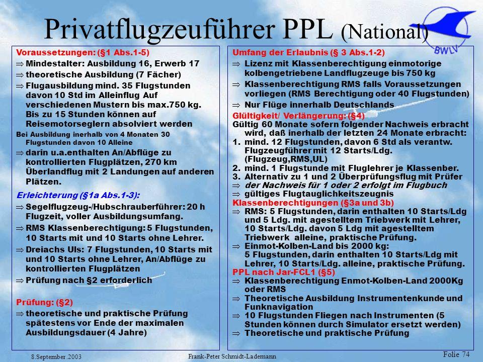 Folie 74 8.September.2003 Frank-Peter Schmidt-Lademann Privatflugzeuführer PPL (National) Voraussetzungen: (§1 Abs.1-5) Mindestalter: Ausbildung 16, E