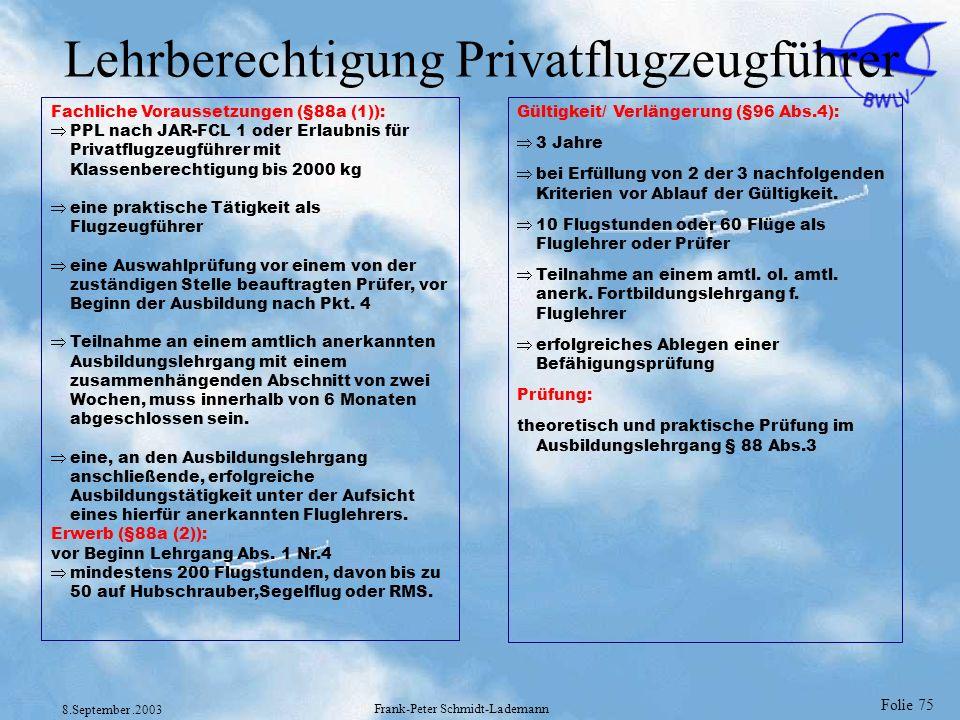 Folie 75 8.September.2003 Frank-Peter Schmidt-Lademann Lehrberechtigung Privatflugzeugführer Fachliche Voraussetzungen (§88a (1)): PPL nach JAR-FCL 1