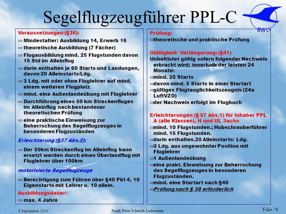 Folie 76 8.September.2003 Frank-Peter Schmidt-Lademann Segelflugzeugführer PPL-C Voraussetzungen (§36): Mindestalter: Ausbildung 14, Erwerb 16 theoret