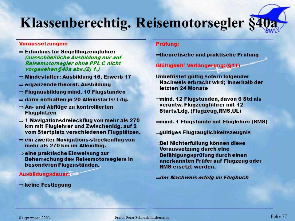 Folie 77 8.September.2003 Frank-Peter Schmidt-Lademann Klassenberechtig. Reisemotorsegler §40a Voraussetzungen: Erlaubnis für Segelflugzeugführer (aus