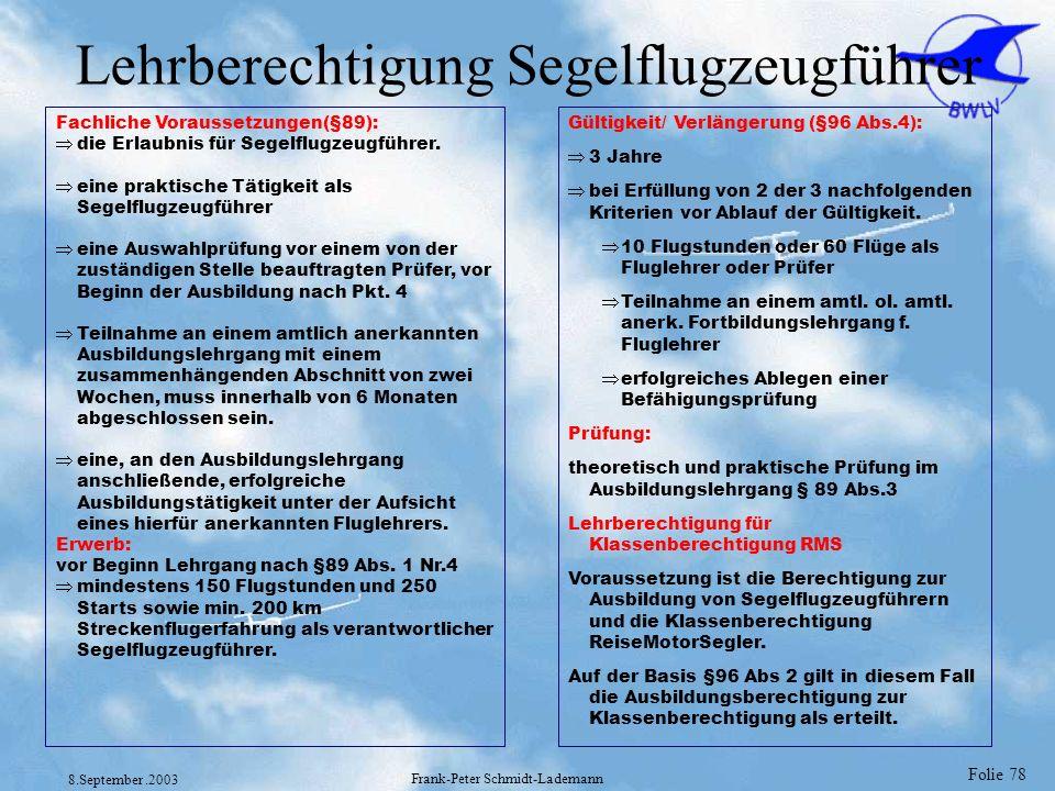 Folie 78 8.September.2003 Frank-Peter Schmidt-Lademann Lehrberechtigung Segelflugzeugführer Fachliche Voraussetzungen(§89): die Erlaubnis für Segelflu