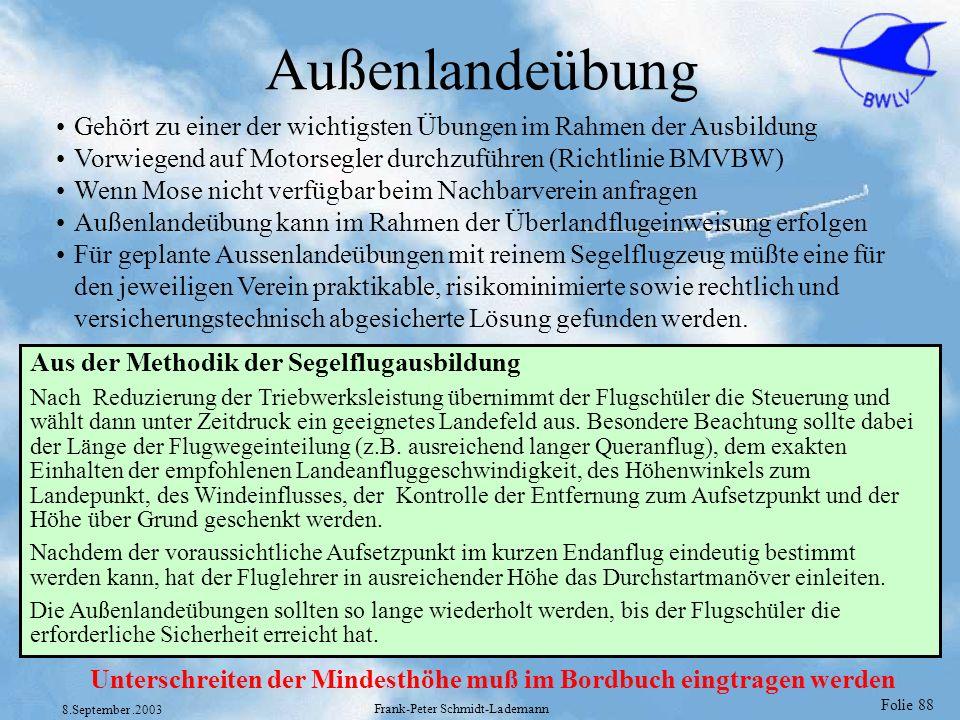 Folie 88 8.September.2003 Frank-Peter Schmidt-Lademann Außenlandeübung Gehört zu einer der wichtigsten Übungen im Rahmen der Ausbildung Vorwiegend auf