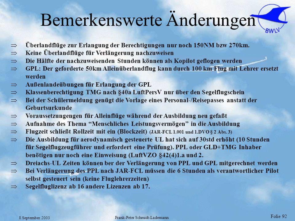 Folie 92 8.September.2003 Frank-Peter Schmidt-Lademann Bemerkenswerte Änderungen Überlandflüge zur Erlangung der Berechtigungen nur noch 150NM bzw 270