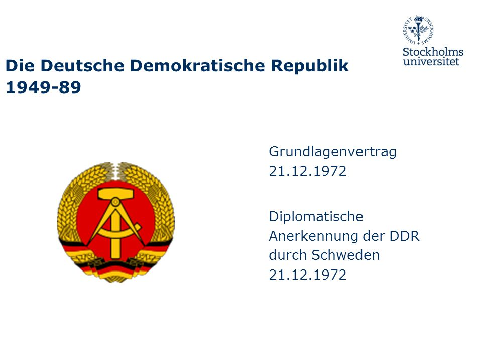 Die Deutsche Demokratische Republik 1949-89 Grundlagenvertrag 21.12.1972 Diplomatische Anerkennung der DDR durch Schweden 21.12.1972