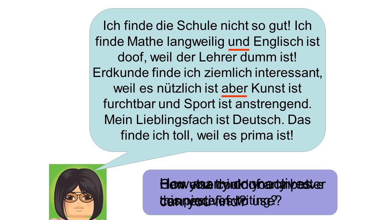 Ich finde die Schule nicht so gut! Ich finde Mathe langweilig und Englisch ist doof, weil der Lehrer dumm ist! Erdkunde finde ich ziemlich interessant