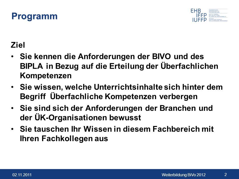 02.11.2011Weiterbildung BiVo 2012 2 Programm Ziel Sie kennen die Anforderungen der BIVO und des BIPLA in Bezug auf die Erteilung der Überfachlichen Ko