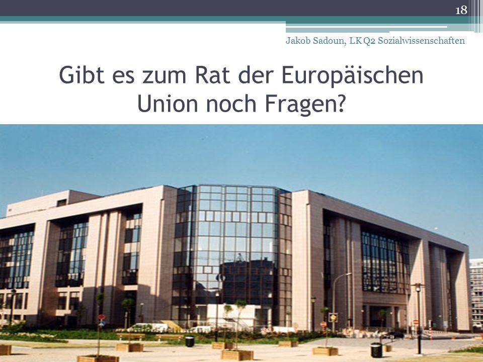 Gibt es zum Rat der Europäischen Union noch Fragen? 18 Jakob Sadoun, LK Q2 Sozialwissenschaften