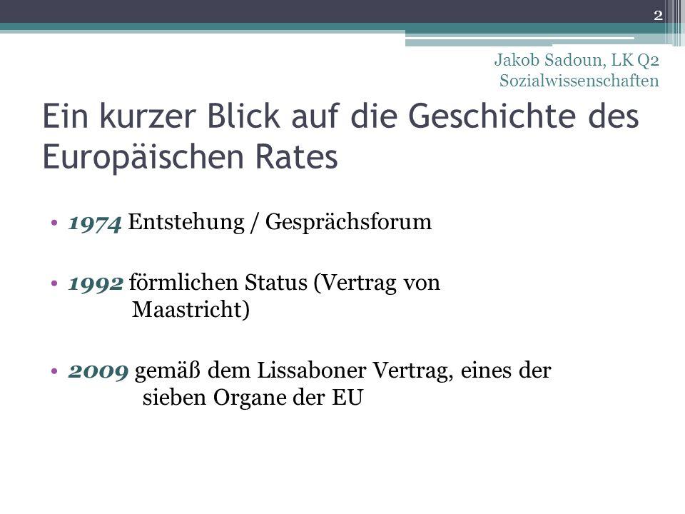 Ein kurzer Blick auf die Geschichte des Europäischen Rates 1974 Entstehung / Gesprächsforum 1992 förmlichen Status (Vertrag von Maastricht) 2009 gemäß