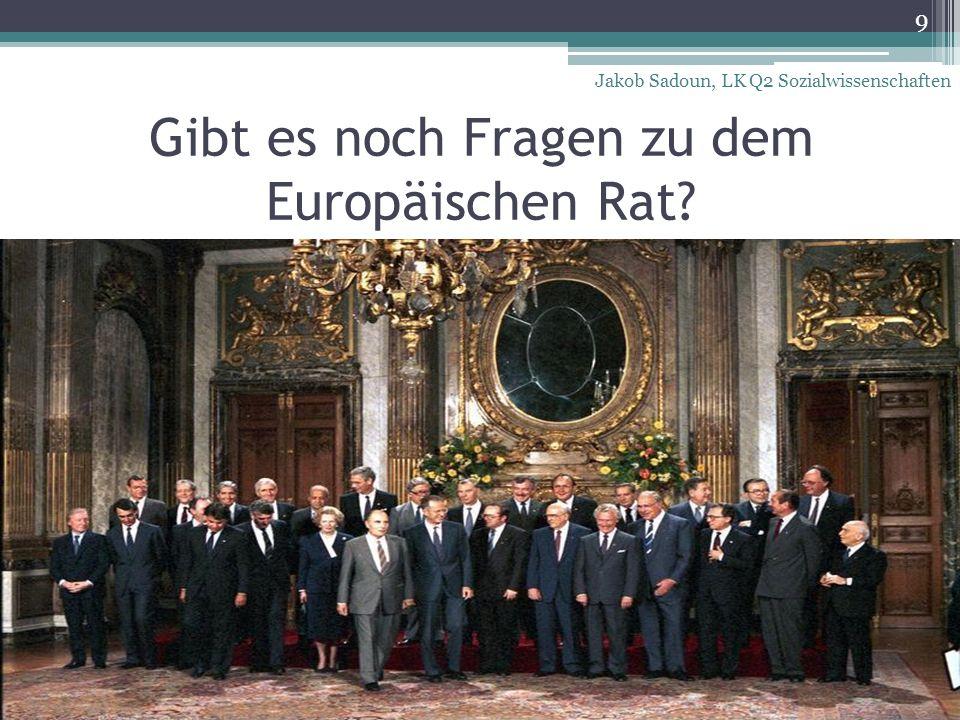 Gibt es noch Fragen zu dem Europäischen Rat? 9 Jakob Sadoun, LK Q2 Sozialwissenschaften