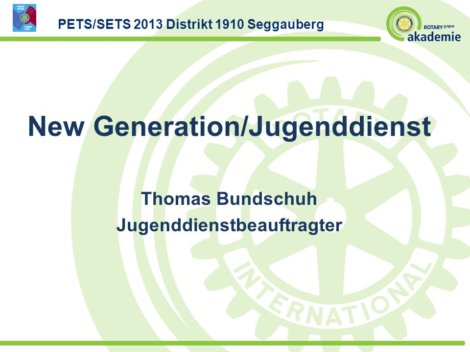 New Generation/Jugenddienst Thomas Bundschuh Jugenddienstbeauftragter PETS/SETS 2013 Distrikt 1910 Seggauberg