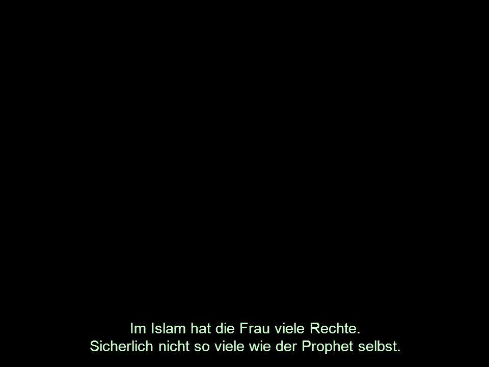 Im Islam hat die Frau viele Rechte. Sicherlich nicht so viele wie der Prophet selbst.