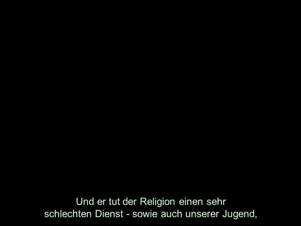 Und er tut der Religion einen sehr schlechten Dienst - sowie auch unserer Jugend,