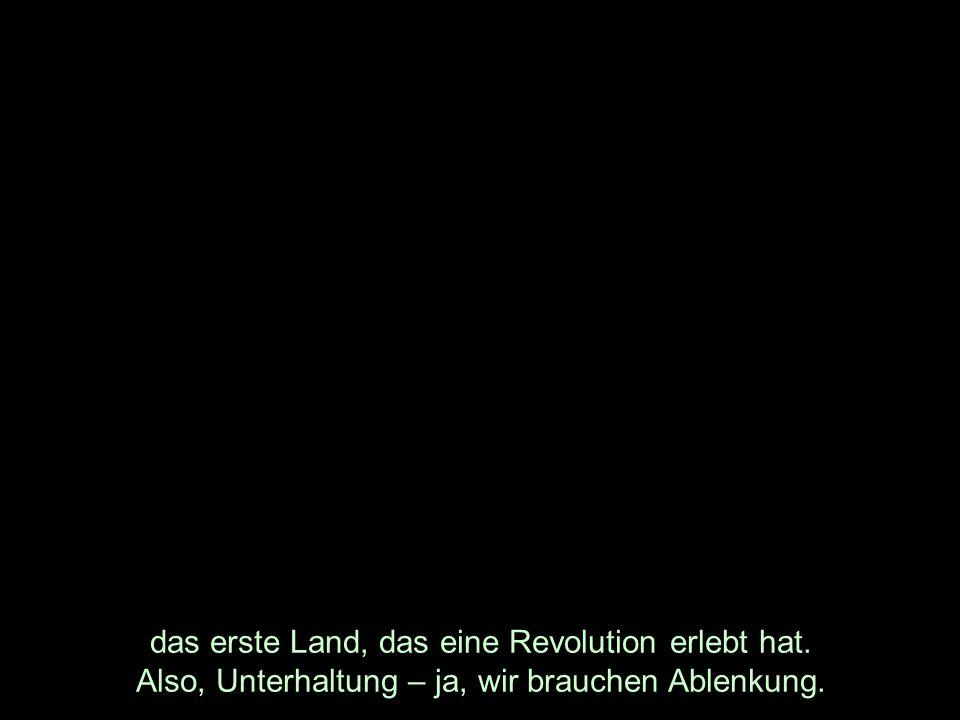 das erste Land, das eine Revolution erlebt hat. Also, Unterhaltung – ja, wir brauchen Ablenkung.