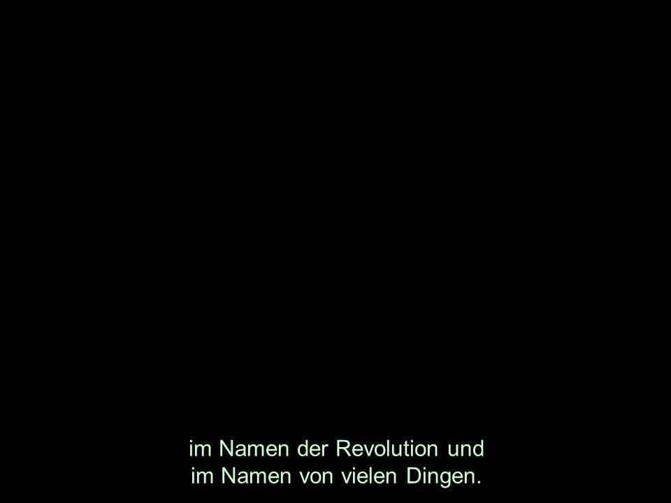 im Namen der Revolution und im Namen von vielen Dingen.